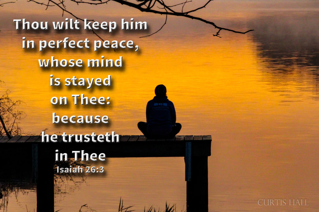 Thou wilt keep him in perfect peace, whose mind is stayed on thee: because he trusteth in thee